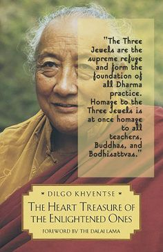 """""""The Three Jewels are the supreme refuge and form the foundation of all Dharma practice. Homage to the Three Jewels is at once homage to all teachers, Buddhas, and Bodhisattvas."""" from """"The Heart Treasure of the Enlightened Ones: The Practice of View, Meditation, and Action"""" by Dilgo Khyentse Rinpoche, Patrul Rinpoche, The Dalai Lama, The Padmakara Translation Group"""