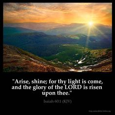 """Isaiah 60:I KJV!! """"Arise, shine; for thy light is come, and the glory of the LORD  is risen upon thee."""" ✝Hallelujah & Shalom!!✝"""