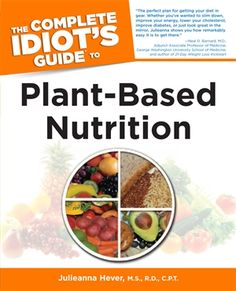 The Complete Idiot's Guide to Plant-Based Nutrition by Julieanna Hever, M.S., R.D., C.P.T.