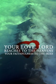 """Your love, Lord, reaches to the heavens,  your faithfulness to the skies.""  -Psalm 36:5"