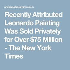 Recently Attributed Leonardo Painting Was Sold Privately for Over $75 Million - The New York Times