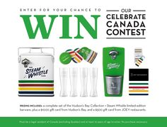 Enter for your chance to win our Celebrate Canada Contest.ELEBRATE WITH STEAM WHISTLE BY TOASTING CANADA'S 150TH BIRTHDAY! Join us in saluting our Nation's sesquicentennial in style, with a complete set of co-branded barware from Hudson's Bay Collection + Steam Whistle Brewing. Plan your perfect #Canada150 celebration, shop online or in-store for other great merchandise with a gift card from Hudson's Bay, along with a night out on the town at JOEY Restaurants, using their gift card.