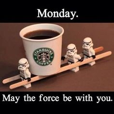 Monday: may the force of coffee be with you Brought to you for your enjoyment by Just-InCaseDeck.com