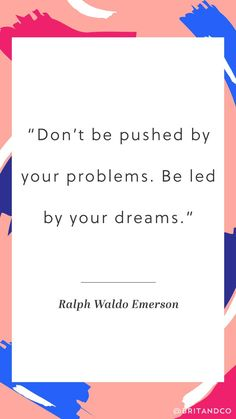 """Don't be pushed by your problems. Be led by your dreams."" - Ralph Waldo Emerson"