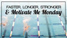 Faster, Longer, Stronger & Motivate Me Monday!