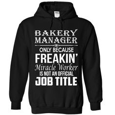Bakery Manager Because Freakin Miracle Worker Isn't An Official Job Title T-Shirts, Hoodies