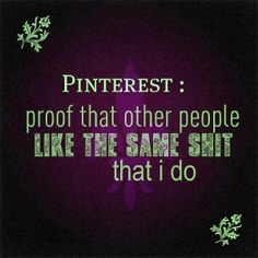 Pinterest: proof that other people like the same **** that I do