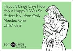 Happy Siblings Day? How about Happy 'I Was So Perfect My Mom Only Needed One Child' day?