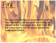 Aries are  playful and kid around a lot. To serious people it may seem a bit childish