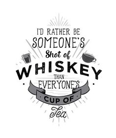 I'd rather be someone's shot of whiskey than everyone's cup of tea - design by Tamara Alexander