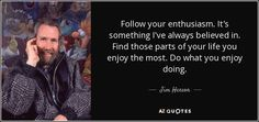 Follow your enthusiasm. It's something I've always believed in. Find those parts of your life you enjoy the most. Do what you enjoy doing. ~ Jim Henson
