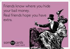 Friends know where you hide your bail money. Real friends hope you have extra.