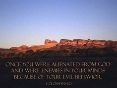 Colossians 1:21—Once you were alienated from God and were enemies in your minds because of your evil behavior.