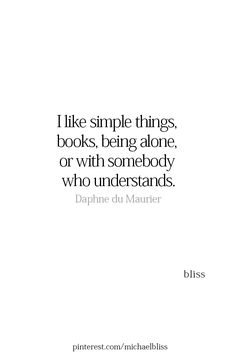 Simple things: books, being alone, or with someone who understands