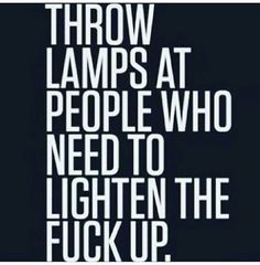 Thrown lamps at people who...