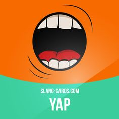 """""""Yap"""" means mouth.  Example: Shut your yap! We're sick of your boring comments!"""