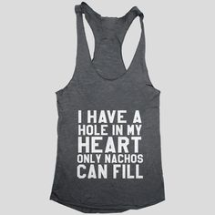 I have a hole in my heart only nachos can fill Tank top racerback funny slogan fashion hipster cute women girl teens food nacho