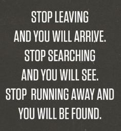 Stop-leaving-and-you-will-arrive-stop-searching-and-you-will-see-stop-running-away-and-you-will-be-found.png 449×488 pixels