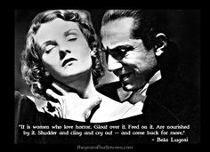 "It is women who love horror. Gloat over it. Feed on it. Are nourished by it. Shudder and cling and cry out- and come back for more."" - Bela Lugosi """