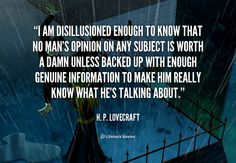 I am disillusioned enough to know that no man's opinion on any subject is worth a damn unless backed up with enough genuine information to make him really know what he's talking about. - H. P. Lovecraft at Lifehack QuotesH. P. Lovecraft at http://quotes.lifehack.org/by-author/h-p-lovecraft/
