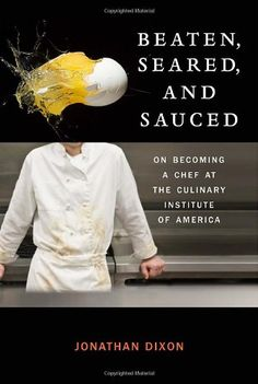 Beaten, Seared, and Sauced: On Becoming a Chef at the Culinary Institute of America by Jonathan Dixon