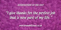 """Affirmation of the day: """"I give thanks for me the perfect job that is now part of my life."""""""