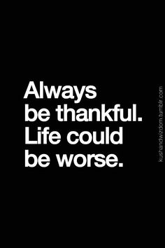 Thankful for my life! It might not be the life I planned but it is my life and I'm happy with it!