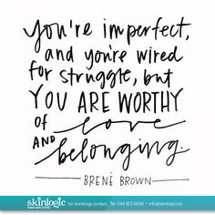 "Brown on ""You're imperfect and you're wired for struggle, but you are worthy of love and belonging."" -Brene Brown""You're imperfect and you're wired for struggle, but you are worthy of love and belonging. The Words, Cool Words, Great Quotes, Quotes To Live By, Inspirational Quotes, Quirky Quotes, Fabulous Quotes, Change Quotes, Motivational Quotes"