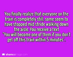 """Prompt -- you finally realize that everyone on the train is completely still, some seen to have stopped mid-stride walking down the aisle. you receive a text """"you will become one of them if you don't get off this train within 5 minutes"""""""