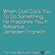 """When God Calls You To Do Something,  He Prepares You In Advance.""  - Jentezen Franklin"