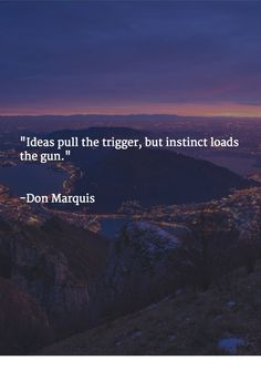 """Ideas pull the trigger, but instinct loads the gun."" -Don Marquis"