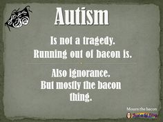 Autism is not a tragedy. Running out of bacon is. [get] autism