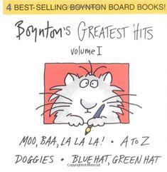 Boynton's Greatest Hits: Volume 1/Blue Hat, Green Hat; A to Z; Moo, Baa, La La La!; Doggies (Boynton Board Books) by Sandra Boynton,http://www.amazon.com/dp/0689823223/ref=cm_sw_r_pi_dp_Crcctb04CAQXFVC2