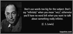 "Don't use words too big for the subject. Don't say infinitely when you mean very; otherwise you'll have no word left when you want to talk about something really infinite."" - Google Search"