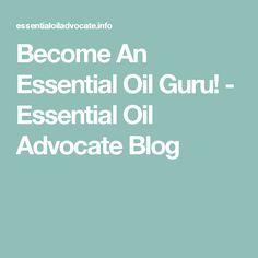 Become An Essential Oil Guru! - Essential Oil Advocate Blog