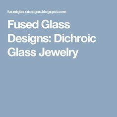 Fused Glass Designs: Dichroic Glass Jewelry