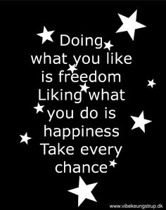 Doing what you like is freedom. Liking what you do is happiness. Take every chance. www.vibekeungstrup.dk