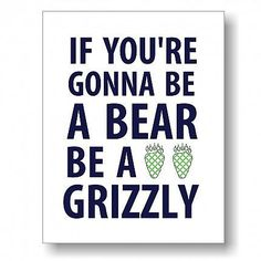 Be A Grizzly Print