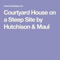 Courtyard House on a Steep Site by Hutchison & Maul
