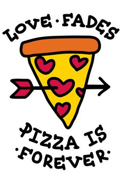 Love Fades Pizza Is Forever http://skreened.com/sassylove/love-fades-pizza-is-forever?