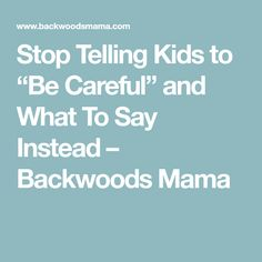 """Stop Telling Kids to """"Be Careful"""" and What To Say Instead – Backwoods Mama"""