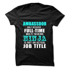 Ambassador Only Because Full Time Multi Tasking Ninja Is Not An Actual Job Title T Shirts, Hoodie Sweatshirts