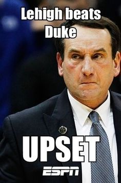 Duke lost to #15 Lehigh!!!   Anyone who beats Duke will go under this category!  Showing some Lehigh love. :)