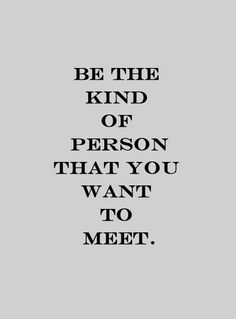 Be the kind of person that you want to meet.