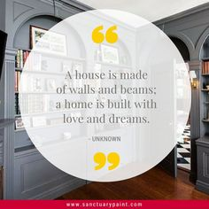 A house is made of walls and beams; a home is built with love and dreams.