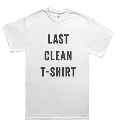 last clean t-shirt – Shirtoopia Funny Outfits, Cool Outfits, Funny Clothes, Cool Tees, Cool T Shirts, Funny Tees, My T Shirt, Just In Case, Graphic Tees