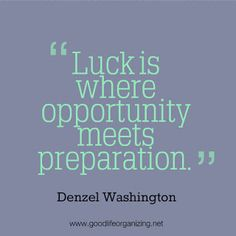 Luck is where opportunity meets preparation. ~ Denzel Washington