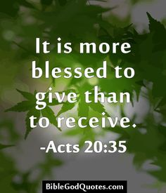It is more blessed to give than to receive. -Acts 20:35 http://biblegodquotes.com/it-is-more-blessed-to-give-than-to-receive-2/