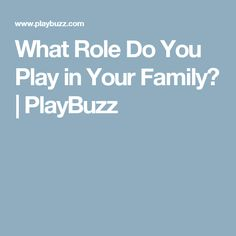 What Role Do You Play in Your Family?   PlayBuzz