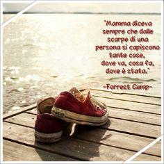 """""""Mamma diceva sempre che dalle scarpe di una persona si capiscono tante cose, dove va, cosa fa, dove è stata."""" ~ Forrest Gump ~"""